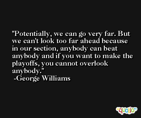 Potentially, we can go very far. But we can't look too far ahead because in our section, anybody can beat anybody and if you want to make the playoffs, you cannot overlook anybody. -George Williams