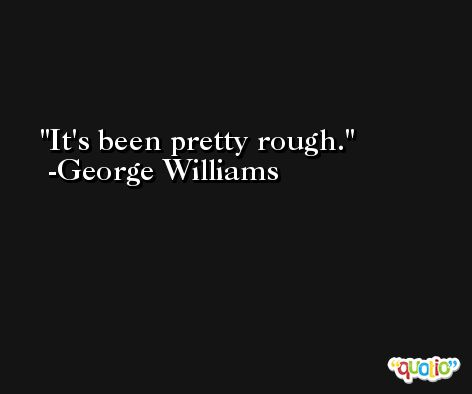 It's been pretty rough. -George Williams