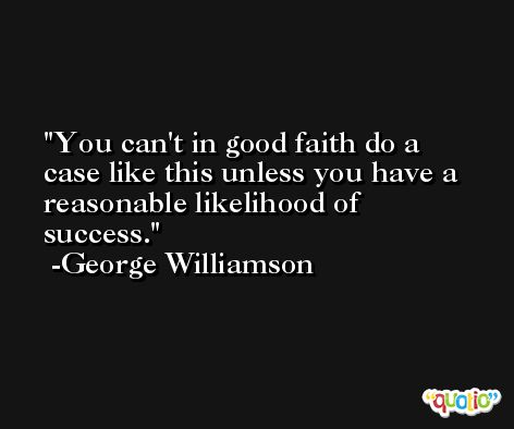 You can't in good faith do a case like this unless you have a reasonable likelihood of success. -George Williamson