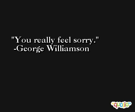 You really feel sorry. -George Williamson