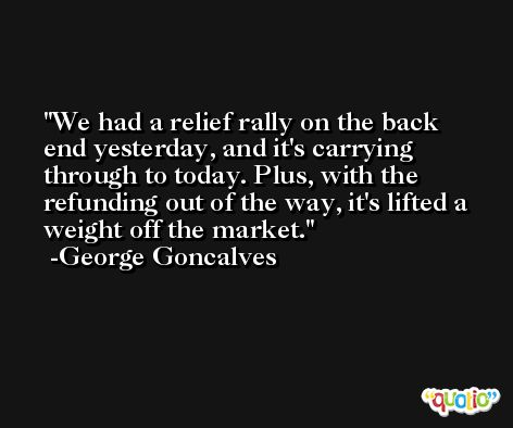 We had a relief rally on the back end yesterday, and it's carrying through to today. Plus, with the refunding out of the way, it's lifted a weight off the market. -George Goncalves