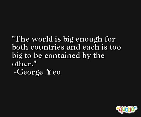 The world is big enough for both countries and each is too big to be contained by the other. -George Yeo