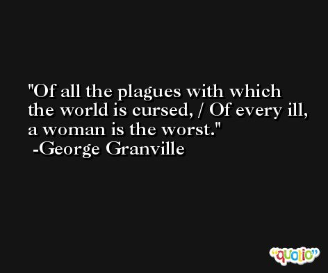 Of all the plagues with which the world is cursed, / Of every ill, a woman is the worst. -George Granville