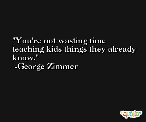 You're not wasting time teaching kids things they already know. -George Zimmer