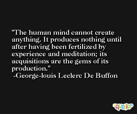 The human mind cannot create anything. It produces nothing until after having been fertilized by experience and meditation; its acquisitions are the gems of its production. -George-louis Leclerc De Buffon
