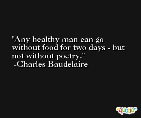 Any healthy man can go without food for two days - but not without poetry. -Charles Baudelaire