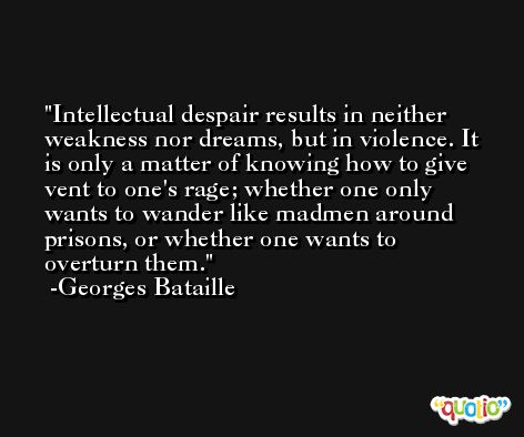 Intellectual despair results in neither weakness nor dreams, but in violence. It is only a matter of knowing how to give vent to one's rage; whether one only wants to wander like madmen around prisons, or whether one wants to overturn them. -Georges Bataille
