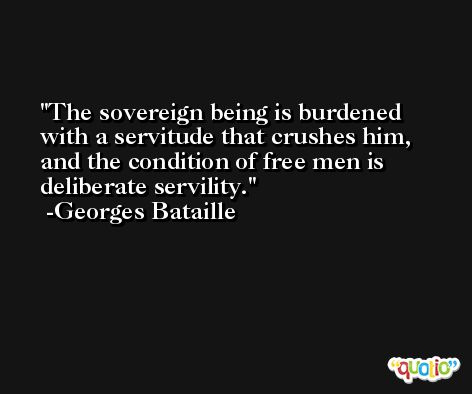 The sovereign being is burdened with a servitude that crushes him, and the condition of free men is deliberate servility. -Georges Bataille