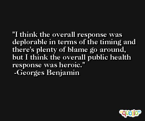 I think the overall response was deplorable in terms of the timing and there's plenty of blame go around, but I think the overall public health response was heroic. -Georges Benjamin