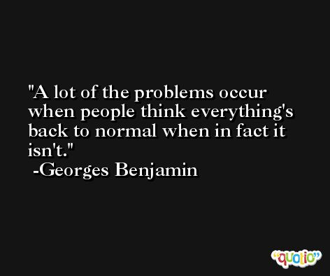 A lot of the problems occur when people think everything's back to normal when in fact it isn't. -Georges Benjamin