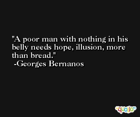A poor man with nothing in his belly needs hope, illusion, more than bread. -Georges Bernanos