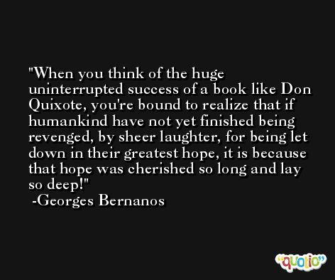 When you think of the huge uninterrupted success of a book like Don Quixote, you're bound to realize that if humankind have not yet finished being revenged, by sheer laughter, for being let down in their greatest hope, it is because that hope was cherished so long and lay so deep! -Georges Bernanos