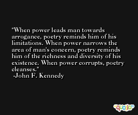 When power leads man towards arrogance, poetry reminds him of his limitations. When power narrows the area of man's concern, poetry reminds him of the richness and diversity of his existence. When power corrupts, poetry cleanses. -John F. Kennedy