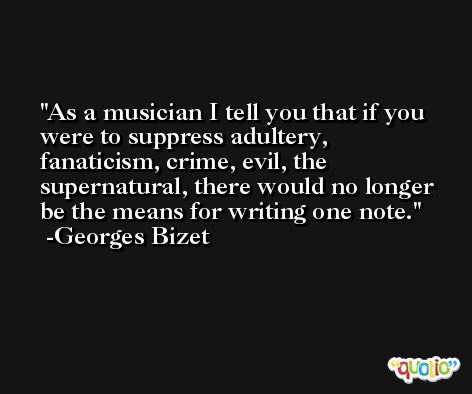 As a musician I tell you that if you were to suppress adultery, fanaticism, crime, evil, the supernatural, there would no longer be the means for writing one note. -Georges Bizet