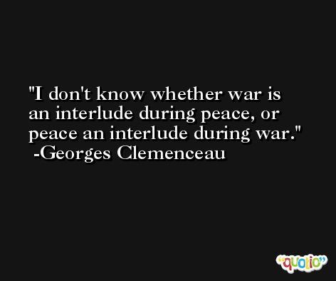I don't know whether war is an interlude during peace, or peace an interlude during war. -Georges Clemenceau