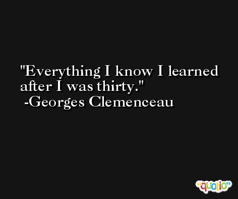 Everything I know I learned after I was thirty. -Georges Clemenceau