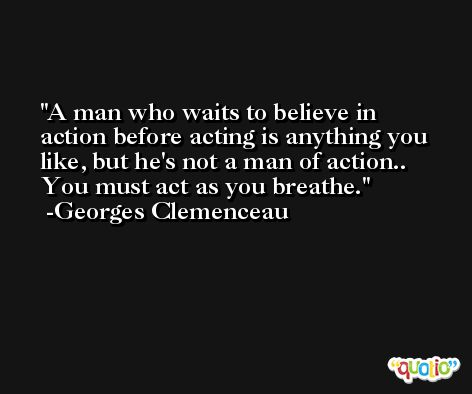 A man who waits to believe in action before acting is anything you like, but he's not a man of action.. You must act as you breathe. -Georges Clemenceau