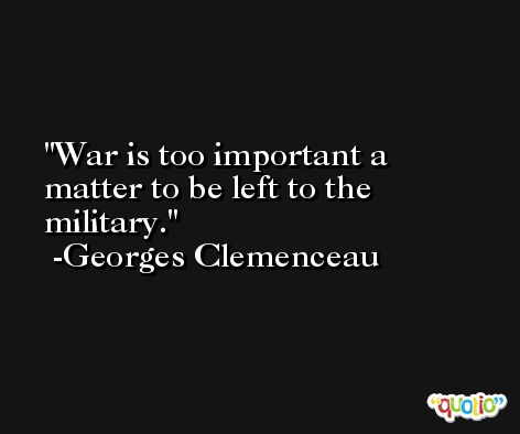 War is too important a matter to be left to the military. -Georges Clemenceau