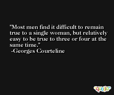 Most men find it difficult to remain true to a single woman, but relatively easy to be true to three or four at the same time. -Georges Courteline