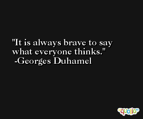 It is always brave to say what everyone thinks. -Georges Duhamel