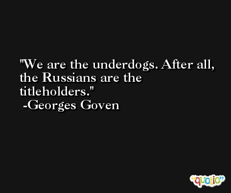 We are the underdogs. After all, the Russians are the titleholders. -Georges Goven