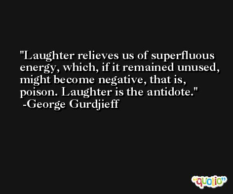 Laughter relieves us of superfluous energy, which, if it remained unused, might become negative, that is, poison. Laughter is the antidote. -George Gurdjieff