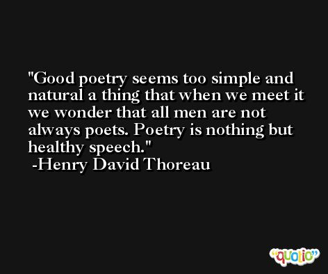 Good poetry seems too simple and natural a thing that when we meet it we wonder that all men are not always poets. Poetry is nothing but healthy speech. -Henry David Thoreau