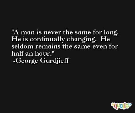 A man is never the same for long.  He is continually changing.  He seldom remains the same even for half an hour. -George Gurdjieff