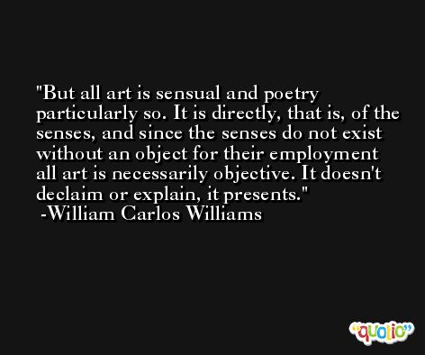 But all art is sensual and poetry particularly so. It is directly, that is, of the senses, and since the senses do not exist without an object for their employment all art is necessarily objective. It doesn't declaim or explain, it presents. -William Carlos Williams
