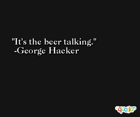 It's the beer talking. -George Hacker