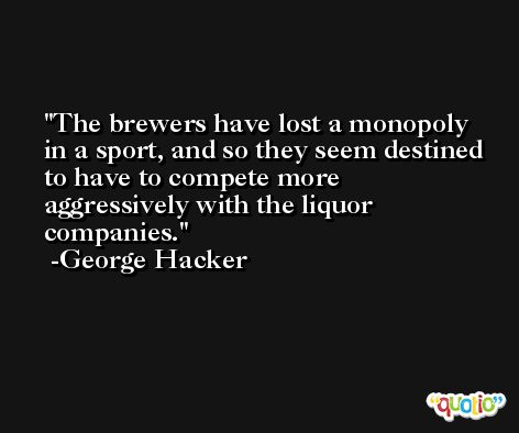 The brewers have lost a monopoly in a sport, and so they seem destined to have to compete more aggressively with the liquor companies. -George Hacker