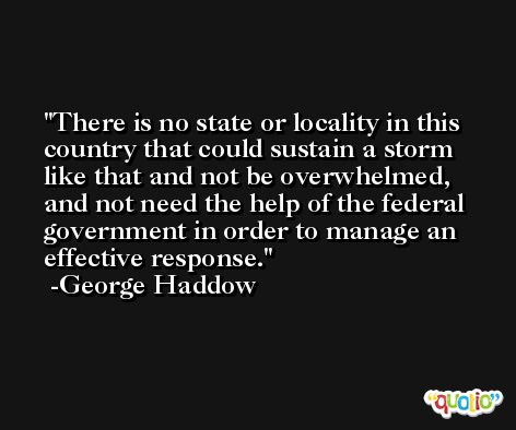 There is no state or locality in this country that could sustain a storm like that and not be overwhelmed, and not need the help of the federal government in order to manage an effective response. -George Haddow