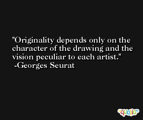Originality depends only on the character of the drawing and the vision peculiar to each artist. -Georges Seurat