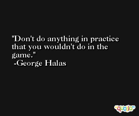 Don't do anything in practice that you wouldn't do in the game. -George Halas