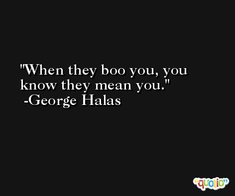 When they boo you, you know they mean you. -George Halas