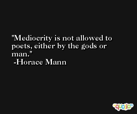 Mediocrity is not allowed to poets, either by the gods or man. -Horace Mann