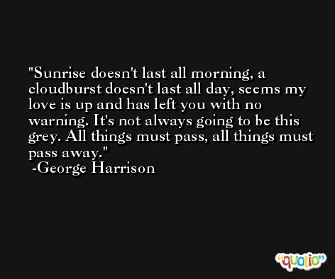 Sunrise doesn't last all morning, a cloudburst doesn't last all day, seems my love is up and has left you with no warning. It's not always going to be this grey. All things must pass, all things must pass away. -George Harrison