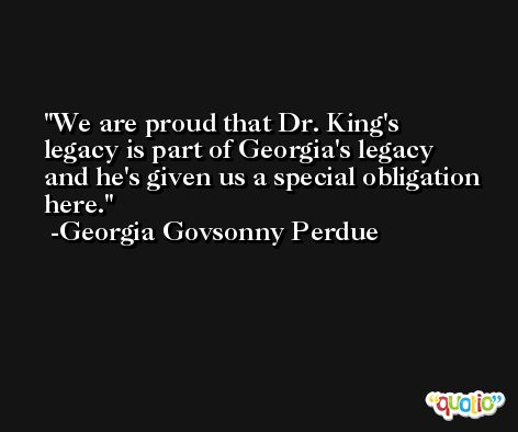 We are proud that Dr. King's legacy is part of Georgia's legacy and he's given us a special obligation here. -Georgia Govsonny Perdue