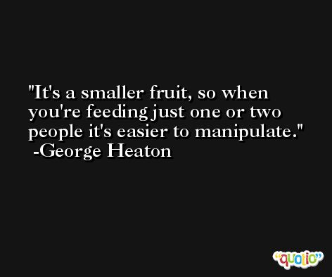 It's a smaller fruit, so when you're feeding just one or two people it's easier to manipulate. -George Heaton