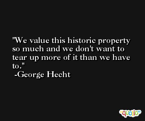 We value this historic property so much and we don't want to tear up more of it than we have to. -George Hecht