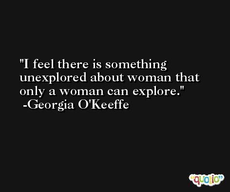 I feel there is something unexplored about woman that only a woman can explore. -Georgia O'Keeffe