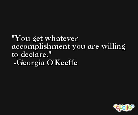You get whatever accomplishment you are willing to declare. -Georgia O'Keeffe