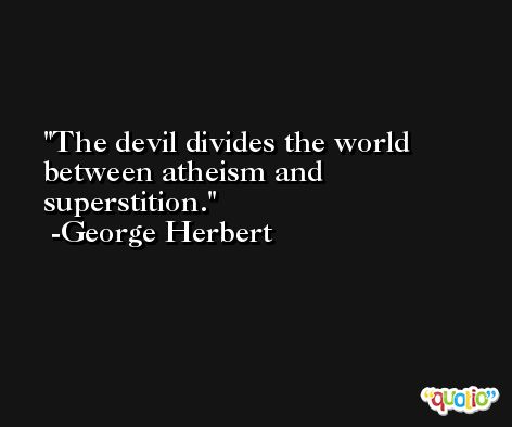 The devil divides the world between atheism and superstition. -George Herbert