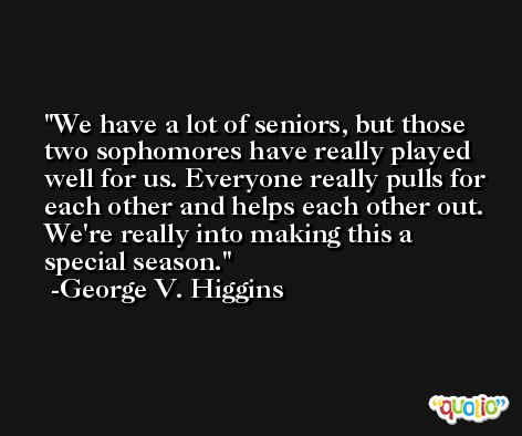 We have a lot of seniors, but those two sophomores have really played well for us. Everyone really pulls for each other and helps each other out. We're really into making this a special season. -George V. Higgins