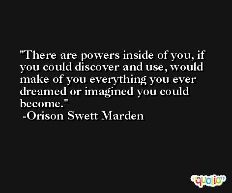 There are powers inside of you, if you could discover and use, would make of you everything you ever dreamed or imagined you could become. -Orison Swett Marden