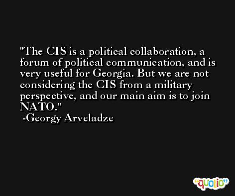 The CIS is a political collaboration, a forum of political communication, and is very useful for Georgia. But we are not considering the CIS from a military perspective, and our main aim is to join NATO. -Georgy Arveladze