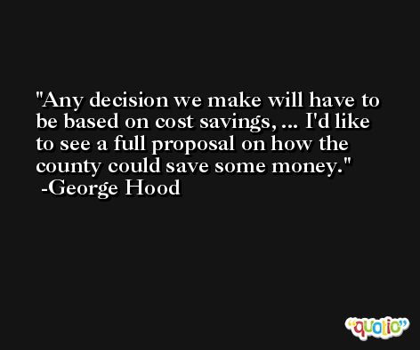 Any decision we make will have to be based on cost savings, ... I'd like to see a full proposal on how the county could save some money. -George Hood