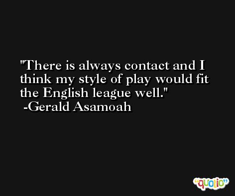 There is always contact and I think my style of play would fit the English league well. -Gerald Asamoah