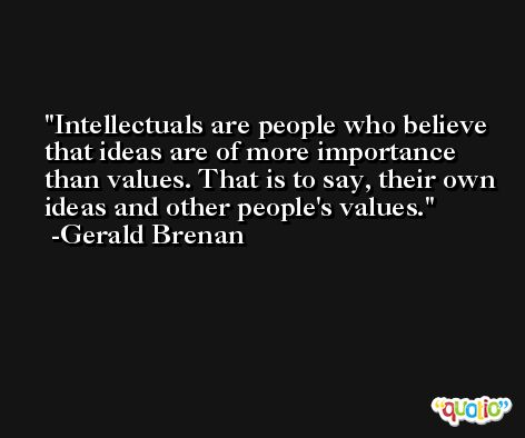 Intellectuals are people who believe that ideas are of more importance than values. That is to say, their own ideas and other people's values. -Gerald Brenan