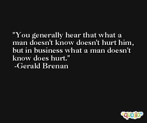 You generally hear that what a man doesn't know doesn't hurt him, but in business what a man doesn't know does hurt. -Gerald Brenan